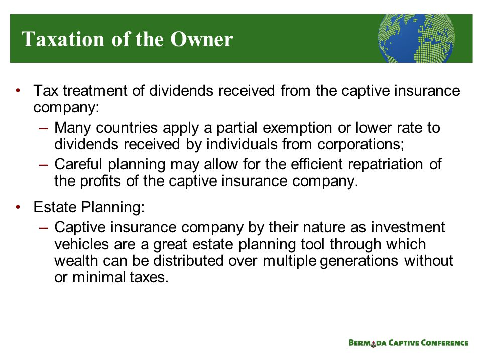 Tax treatment of dividends received from the captive insurance company: –Many countries apply a partial exemption or lower rate to dividends received by individuals from corporations; –Careful planning may allow for the efficient repatriation of the profits of the captive insurance company.