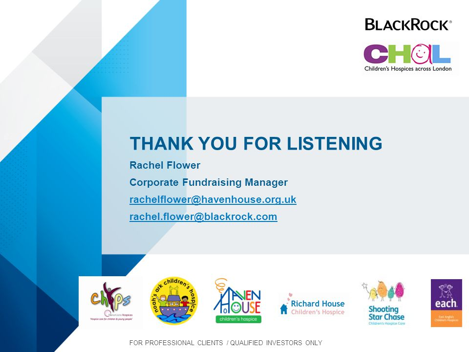 THANK YOU FOR LISTENING Rachel Flower Corporate Fundraising Manager rachelflower@havenhouse.org.uk rachel.flower@blackrock.com FOR PROFESSIONAL CLIENTS / QUALIFIED INVESTORS ONLY