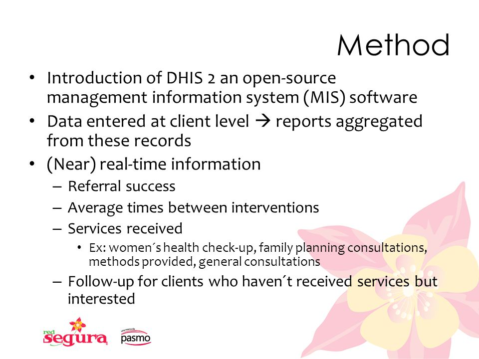 Method Introduction of DHIS 2 an open-source management information system (MIS) software Data entered at client level  reports aggregated from these records (Near) real-time information – Referral success – Average times between interventions – Services received Ex: women´s health check-up, family planning consultations, methods provided, general consultations – Follow-up for clients who haven´t received services but interested