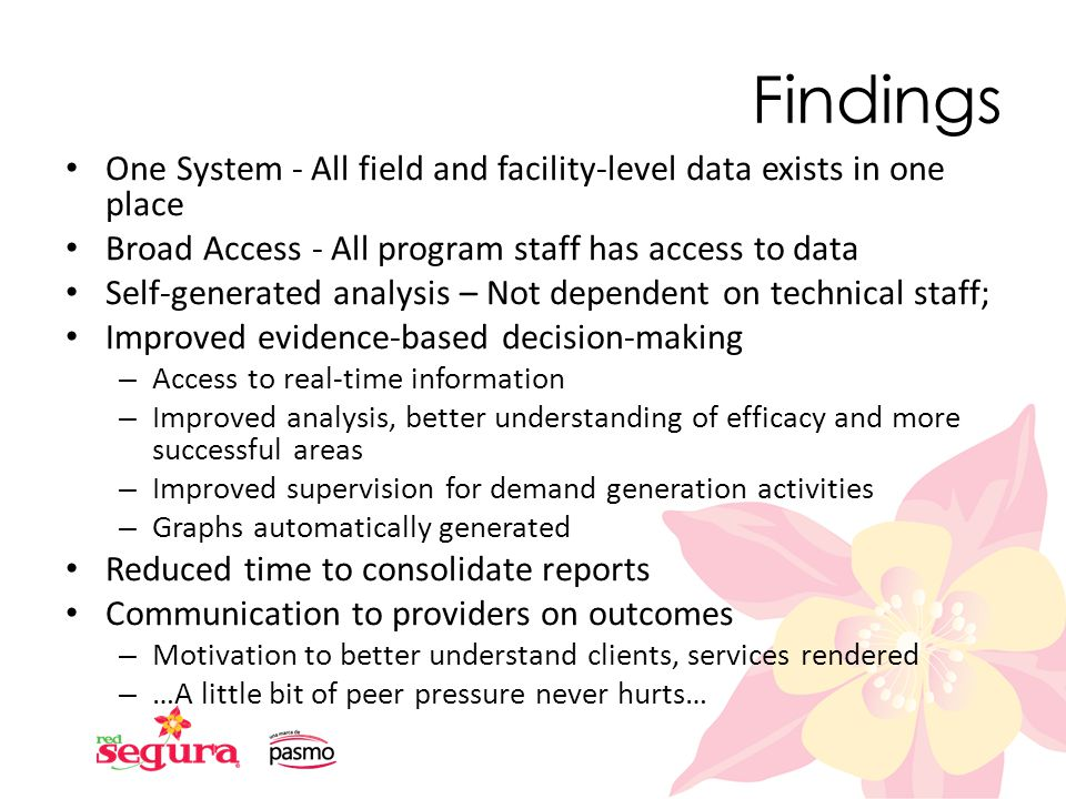 Findings One System - All field and facility-level data exists in one place Broad Access - All program staff has access to data Self-generated analysis – Not dependent on technical staff; Improved evidence-based decision-making – Access to real-time information – Improved analysis, better understanding of efficacy and more successful areas – Improved supervision for demand generation activities – Graphs automatically generated Reduced time to consolidate reports Communication to providers on outcomes – Motivation to better understand clients, services rendered – …A little bit of peer pressure never hurts…