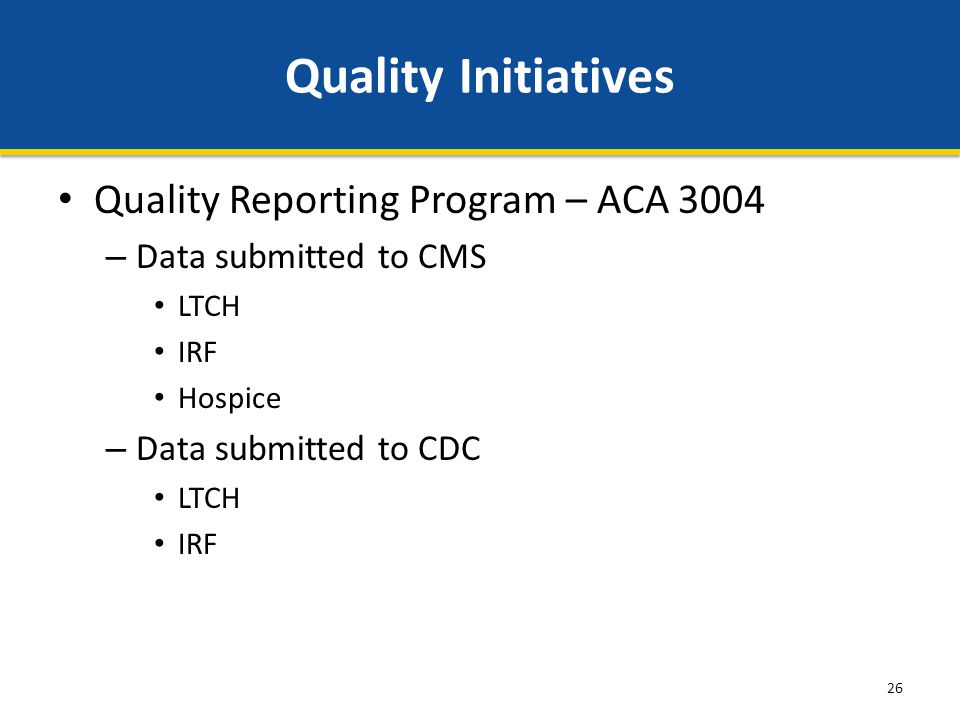 26 Quality Initiatives Quality Reporting Program – ACA 3004 – Data submitted to CMS LTCH IRF Hospice – Data submitted to CDC LTCH IRF