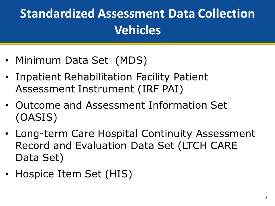 Minimum Data Set (MDS) Inpatient Rehabilitation Facility Patient Assessment Instrument (IRF PAI) Outcome and Assessment Information Set (OASIS) Long-term Care Hospital Continuity Assessment Record and Evaluation Data Set (LTCH CARE Data Set) Hospice Item Set (HIS) Standardized Assessment Data Collection Vehicles 3
