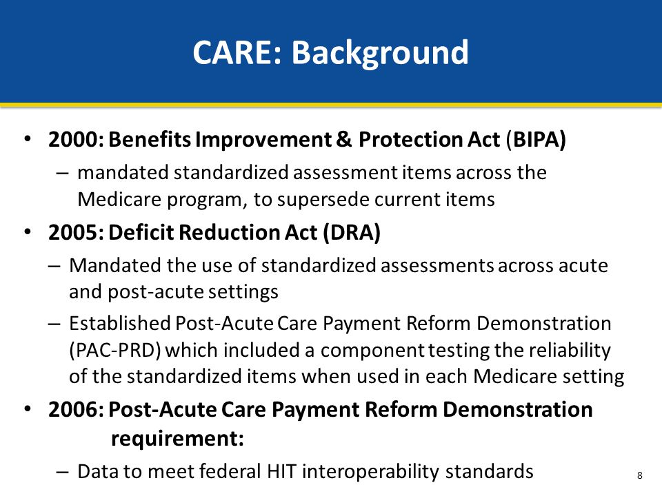 2000: Benefits Improvement & Protection Act (BIPA) – mandated standardized assessment items across the Medicare program, to supersede current items 2005: Deficit Reduction Act (DRA) – Mandated the use of standardized assessments across acute and post-acute settings – Established Post-Acute Care Payment Reform Demonstration (PAC-PRD) which included a component testing the reliability of the standardized items when used in each Medicare setting 2006: Post-Acute Care Payment Reform Demonstration requirement: – Data to meet federal HIT interoperability standards CARE: Background 8