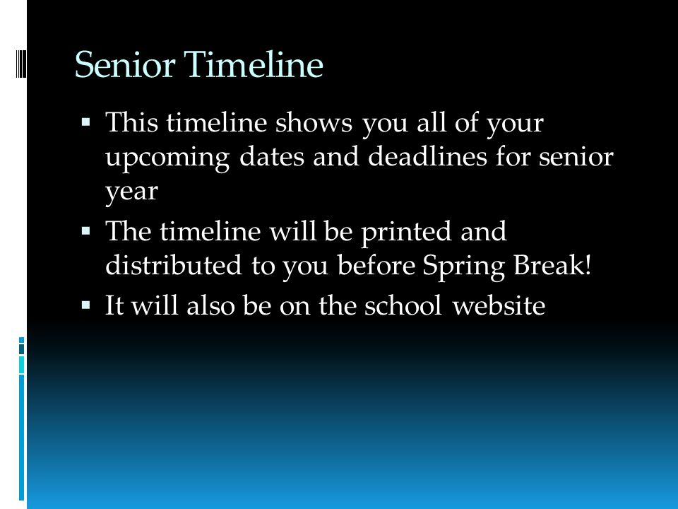 Senior Timeline  This timeline shows you all of your upcoming dates and deadlines for senior year  The timeline will be printed and distributed to you before Spring Break.