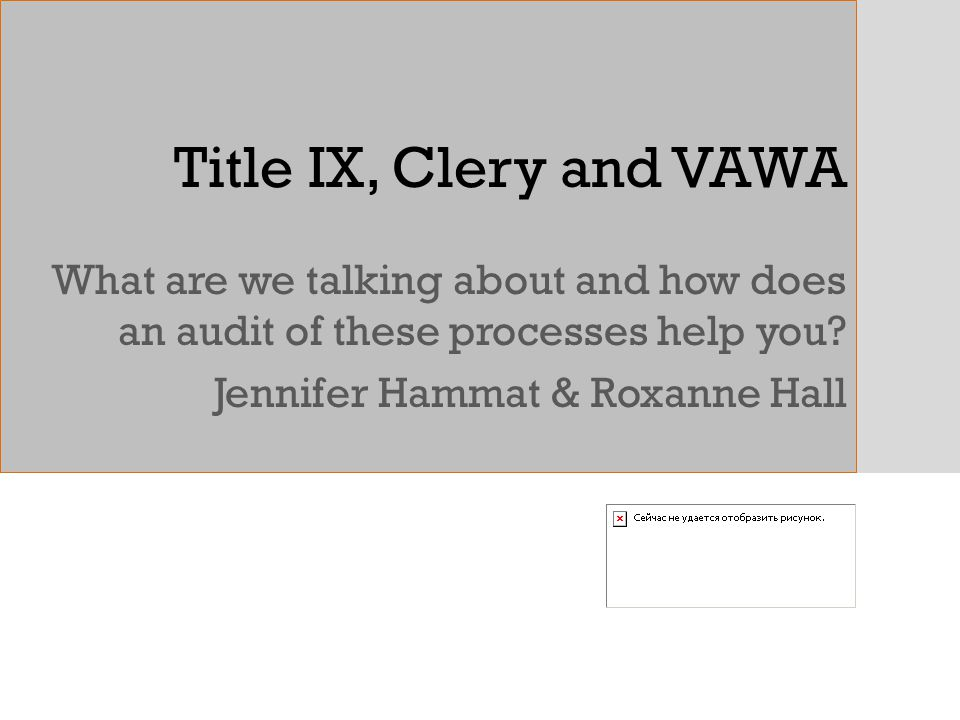 Title IX, Clery and VAWA What are we talking about and how does an audit of these processes help you? Jennifer Hammat & Roxanne Hall