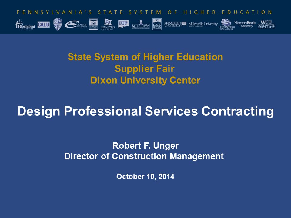 PENNSYLVANIA'S STATE SYSTEM OF HIGHER EDUCATION State System of Higher Education Supplier Fair Dixon University Center Design Professional Services Contracting Robert F.