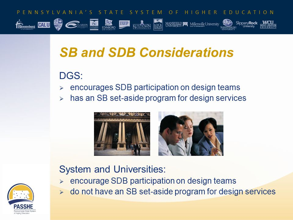 PENNSYLVANIA'S STATE SYSTEM OF HIGHER EDUCATION SB and SDB Considerations DGS:  encourages SDB participation on design teams  has an SB set-aside pr