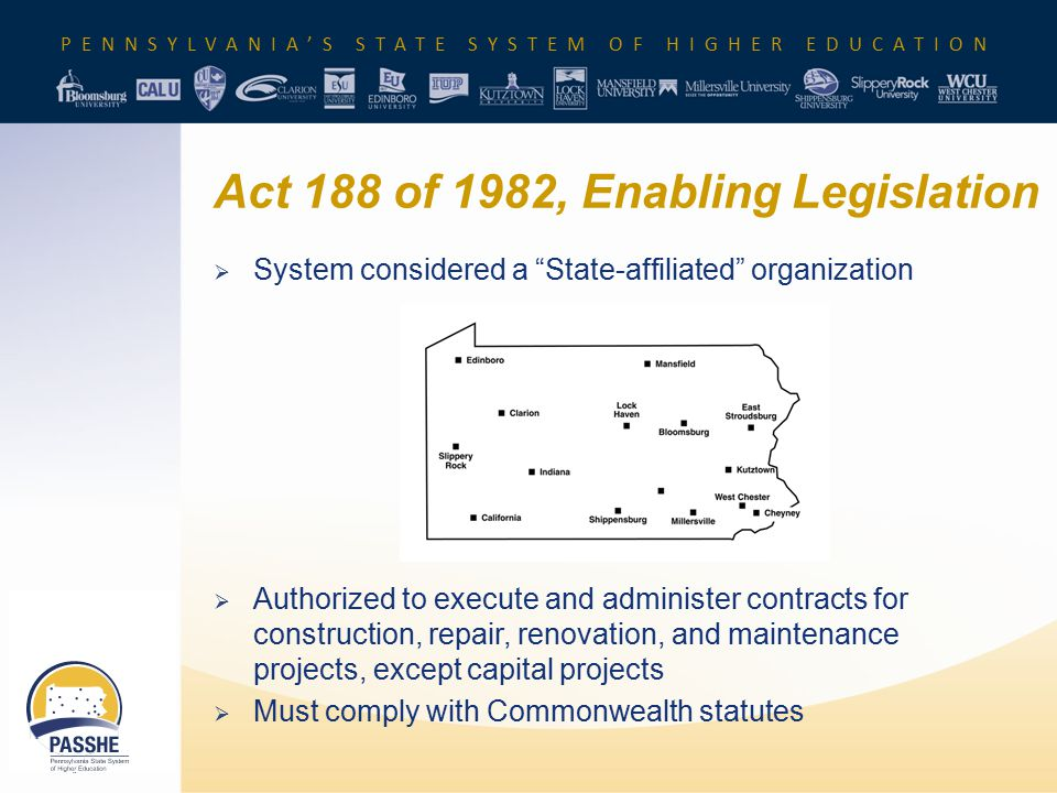 PENNSYLVANIA'S STATE SYSTEM OF HIGHER EDUCATION Act 188 of 1982, Enabling Legislation  System considered a State-affiliated organization  Authorized to execute and administer contracts for construction, repair, renovation, and maintenance projects, except capital projects  Must comply with Commonwealth statutes