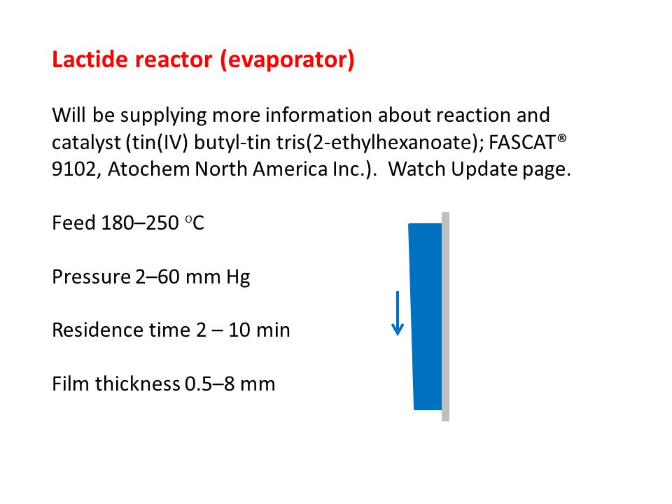Lactide reactor (evaporator) Will be supplying more information about reaction and catalyst (tin(IV) butyl-tin tris(2-ethylhexanoate); FASCAT® 9102, Atochem North America Inc.).