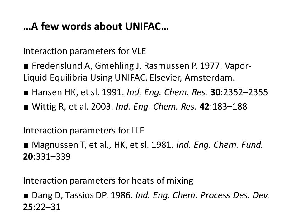…A few words about UNIFAC… Interaction parameters for VLE ■ Fredenslund A, Gmehling J, Rasmussen P.