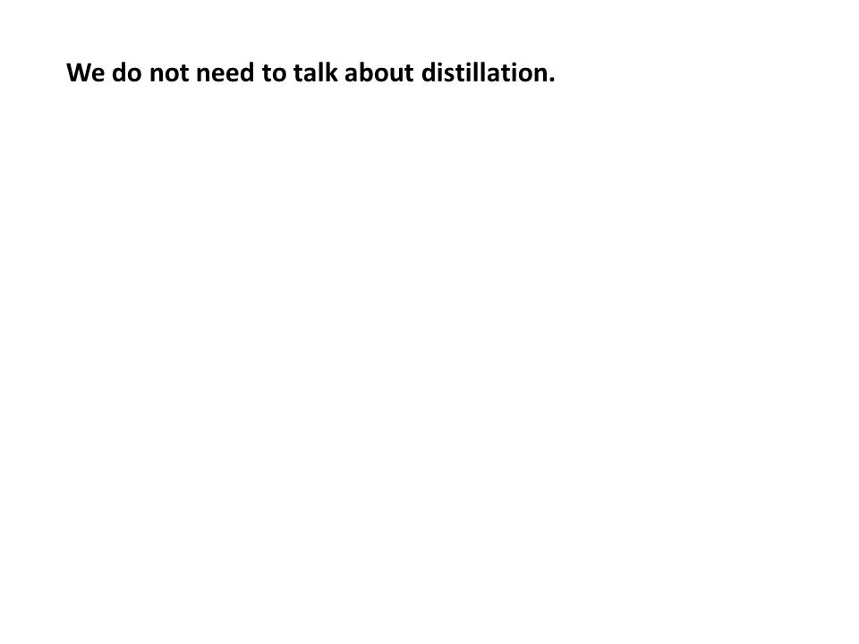 We do not need to talk about distillation.