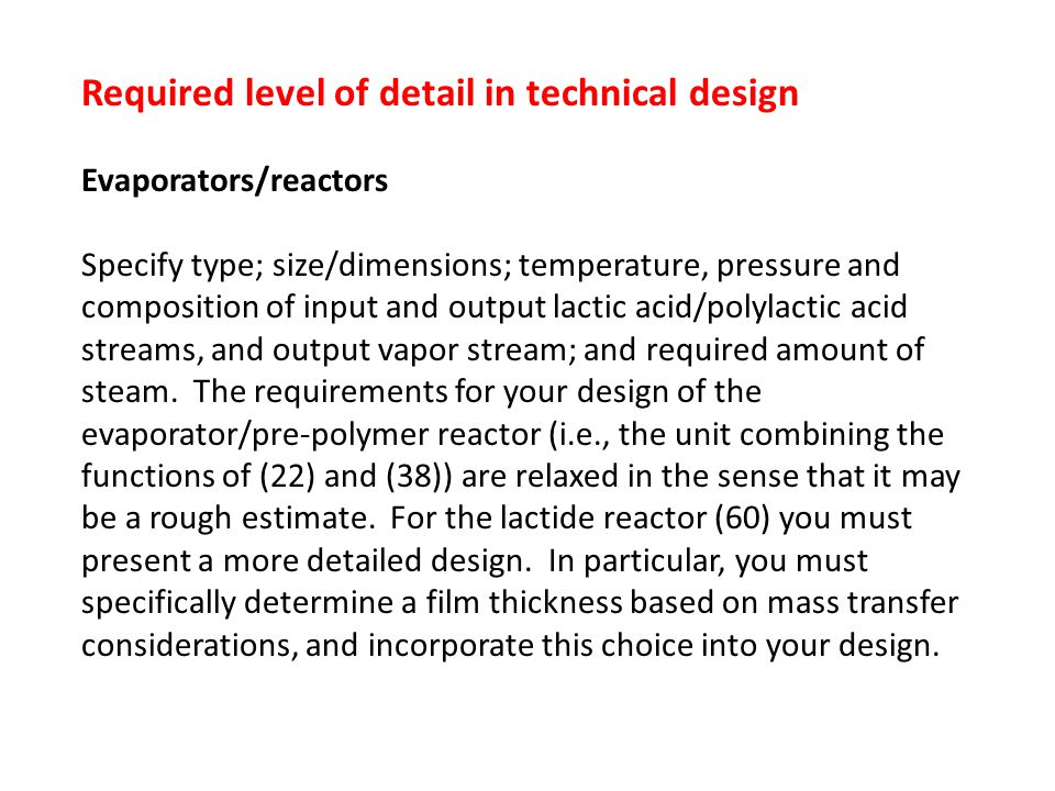 Required level of detail in technical design Evaporators/reactors Specify type; size/dimensions; temperature, pressure and composition of input and output lactic acid/polylactic acid streams, and output vapor stream; and required amount of steam.