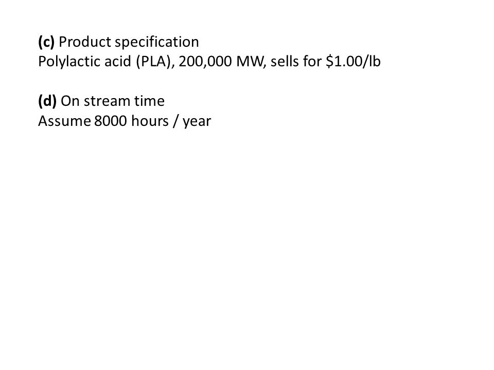 (c) Product specification Polylactic acid (PLA), 200,000 MW, sells for $1.00/lb (d) On stream time Assume 8000 hours / year