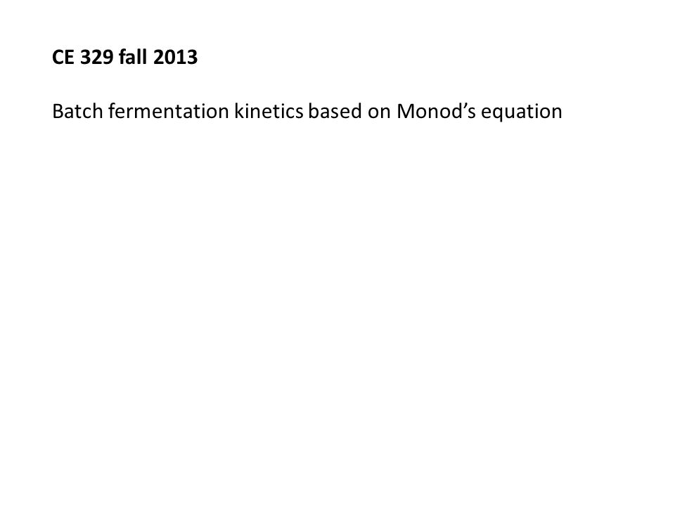 CE 329 fall 2013 Batch fermentation kinetics based on Monod's equation