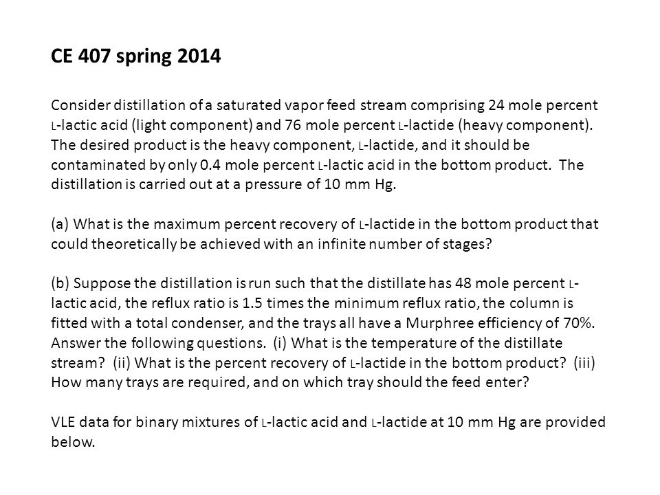 CE 407 spring 2014 Consider distillation of a saturated vapor feed stream comprising 24 mole percent L -lactic acid (light component) and 76 mole percent L -lactide (heavy component).
