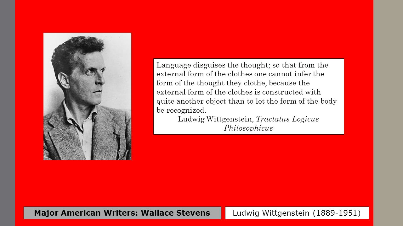 Major American Writers: Wallace Stevens Ludwig Wittgenstein (1889-1951) Language disguises the thought; so that from the external form of the clothes