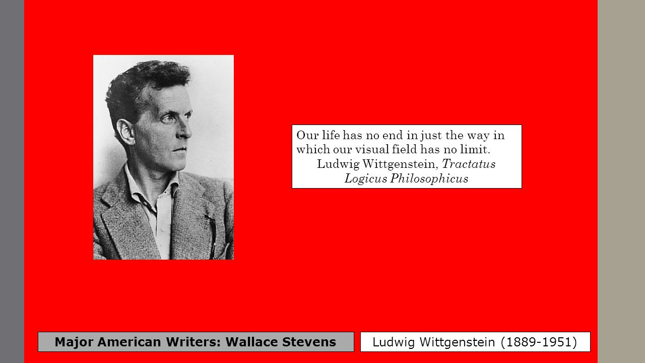 Major American Writers: Wallace Stevens Ludwig Wittgenstein (1889-1951) Our life has no end in just the way in which our visual field has no limit. Lu