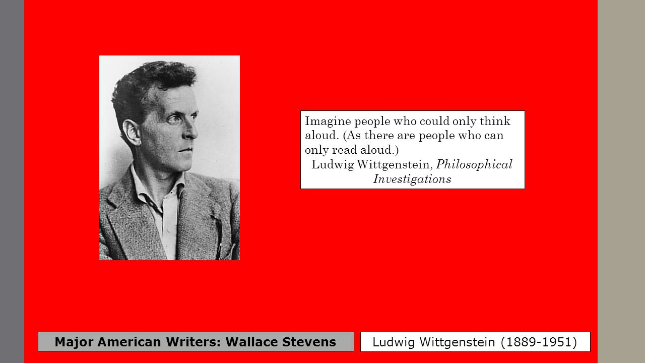 Major American Writers: Wallace Stevens Ludwig Wittgenstein (1889-1951) Imagine people who could only think aloud. (As there are people who can only r