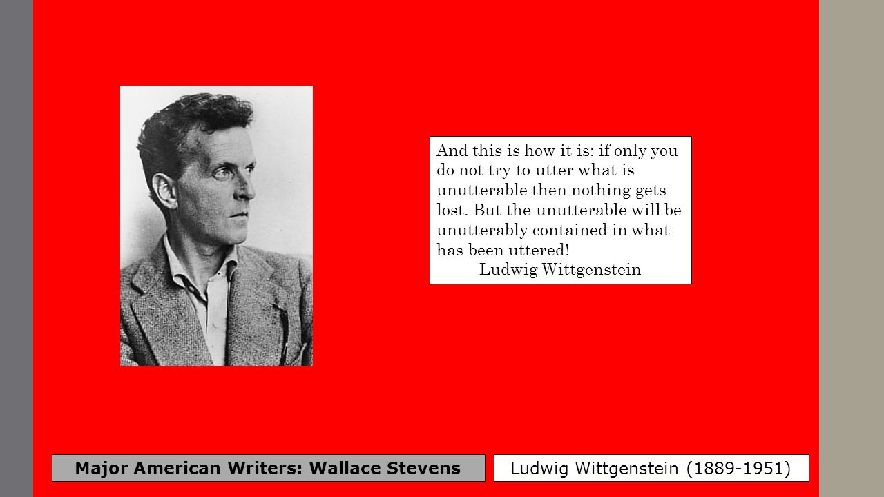 Major American Writers: Wallace Stevens Ludwig Wittgenstein (1889-1951) And this is how it is: if only you do not try to utter what is unutterable the