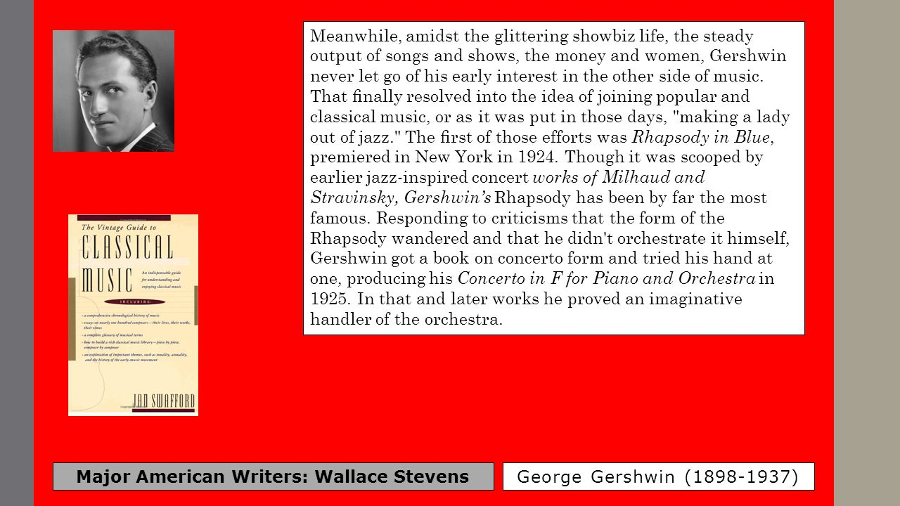Major American Writers: Wallace Stevens George Gershwin (1898-1937) Meanwhile, amidst the glittering showbiz life, the steady output of songs and show
