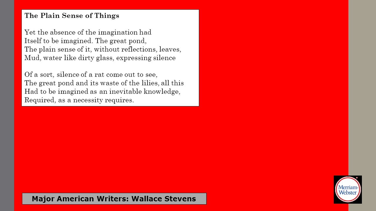 Major American Writers: Wallace Stevens The Plain Sense of Things Yet the absence of the imagination had Itself to be imagined. The great pond, The pl