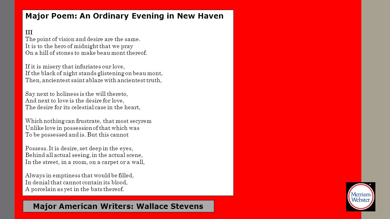 Major American Writers: Wallace Stevens Major Poem: An Ordinary Evening in New Haven III The point of vision and desire are the same. It is to the her