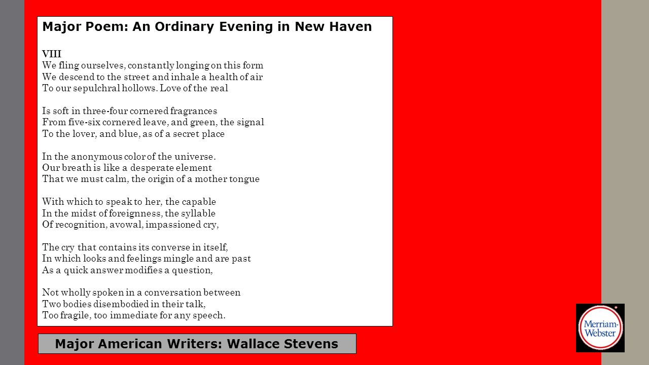 Major American Writers: Wallace Stevens Major Poem: An Ordinary Evening in New Haven VIII We fling ourselves, constantly longing on this form We desce