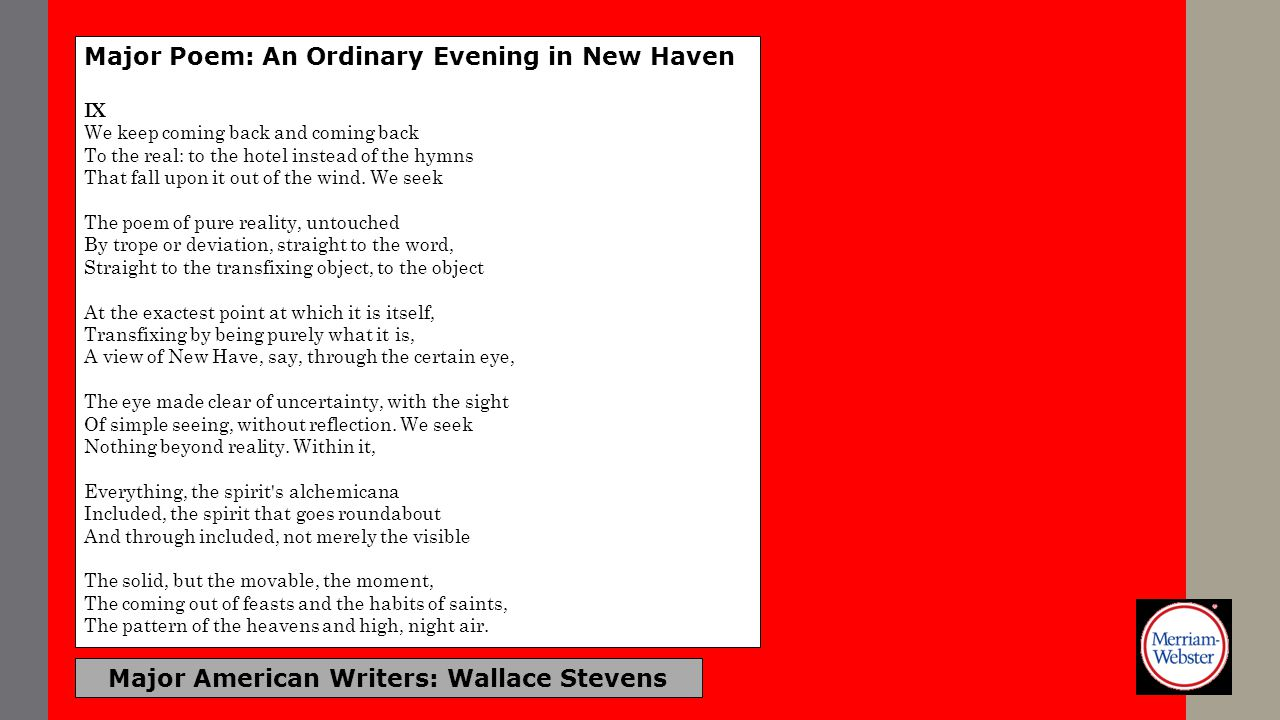 Major American Writers: Wallace Stevens Major Poem: An Ordinary Evening in New Haven IX We keep coming back and coming back To the real: to the hotel