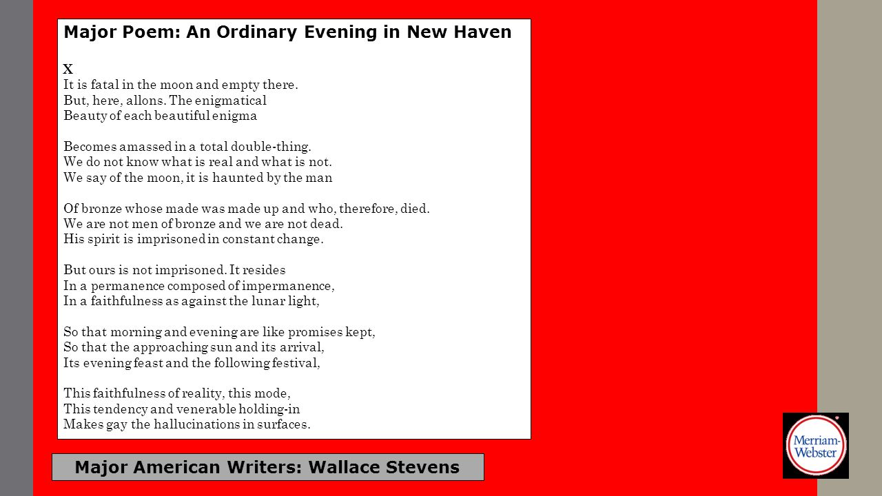 Major American Writers: Wallace Stevens Major Poem: An Ordinary Evening in New Haven X It is fatal in the moon and empty there. But, here, allons. The