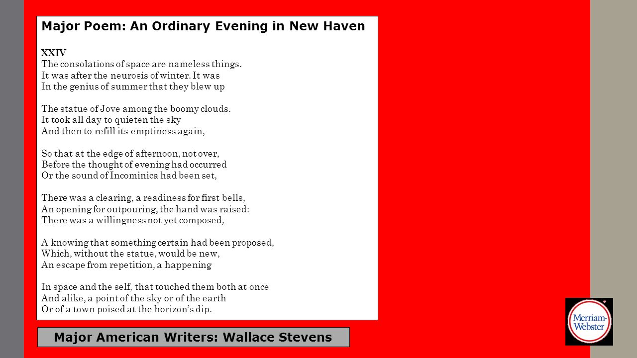 Major American Writers: Wallace Stevens Major Poem: An Ordinary Evening in New Haven XXIV The consolations of space are nameless things. It was after