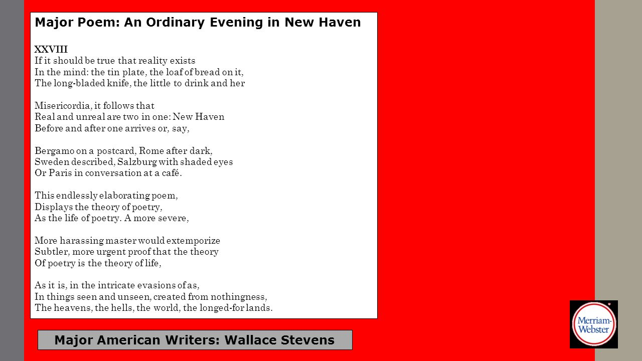 Major American Writers: Wallace Stevens Major Poem: An Ordinary Evening in New Haven XXVIII If it should be true that reality exists In the mind: the
