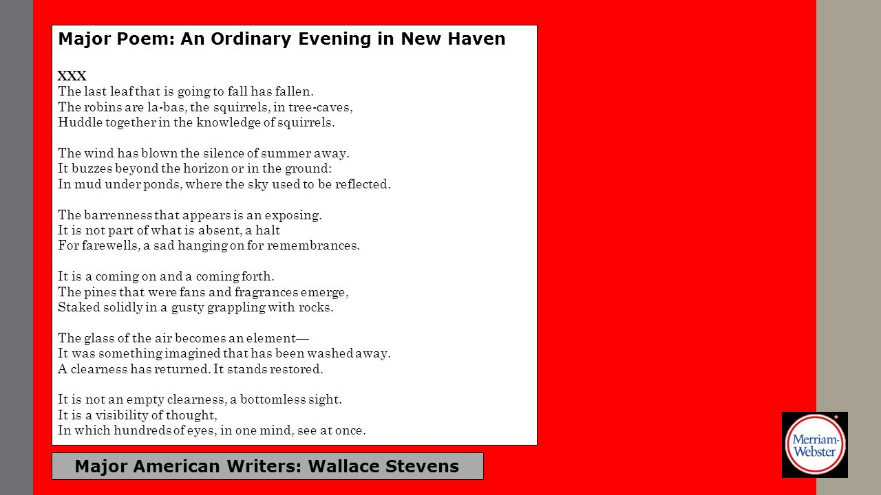 Major American Writers: Wallace Stevens Major Poem: An Ordinary Evening in New Haven XXX The last leaf that is going to fall has fallen. The robins ar