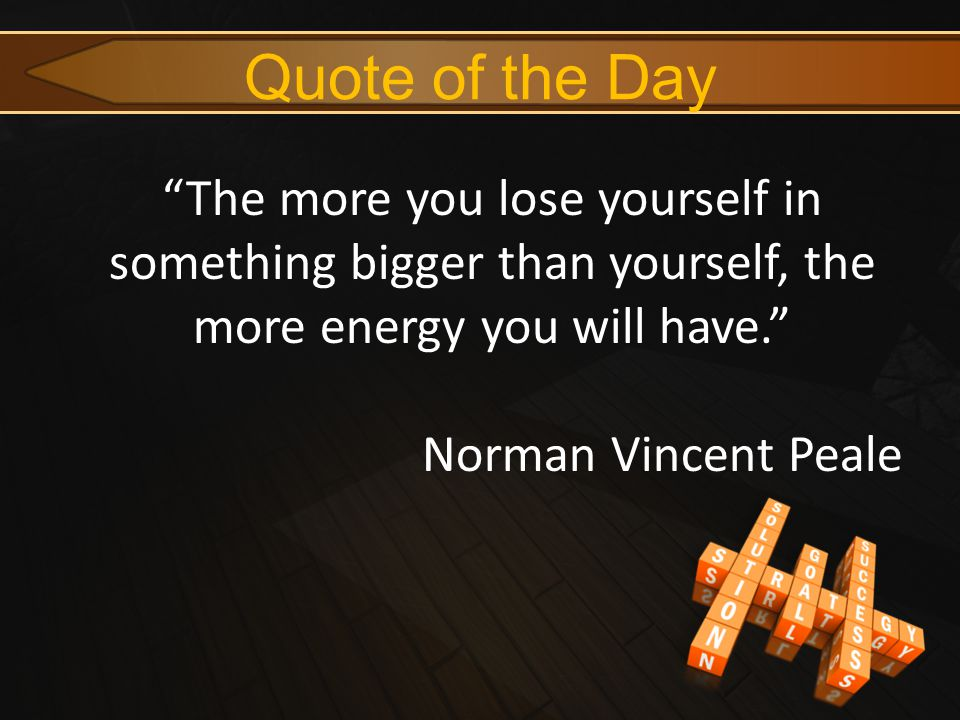 "Quote of the Day ""The more you lose yourself in something bigger than yourself, the more energy you will have."" Norman Vincent Peale"