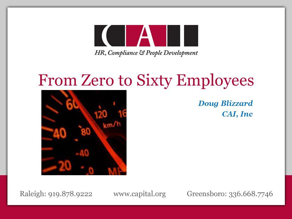 From Zero to Sixty Employees Doug Blizzard CAI, Inc.