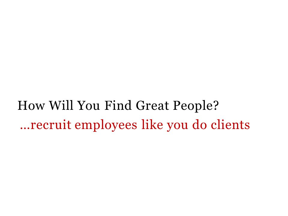 How Will You Find Great People …recruit employees like you do clients