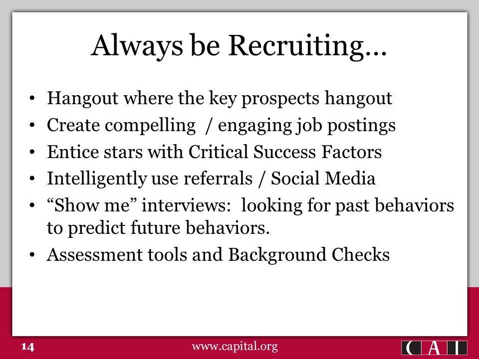 Always be Recruiting… Hangout where the key prospects hangout Create compelling / engaging job postings Entice stars with Critical Success Factors Intelligently use referrals / Social Media Show me interviews: looking for past behaviors to predict future behaviors.