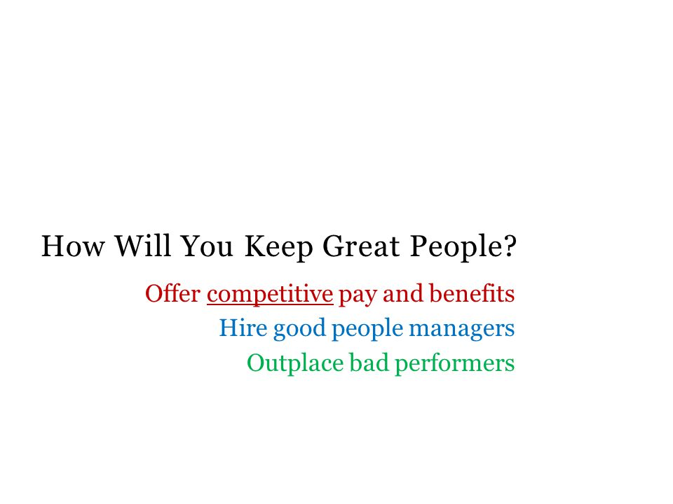 How Will You Keep Great People? Offer competitive pay and benefits Hire good people managers Outplace bad performers