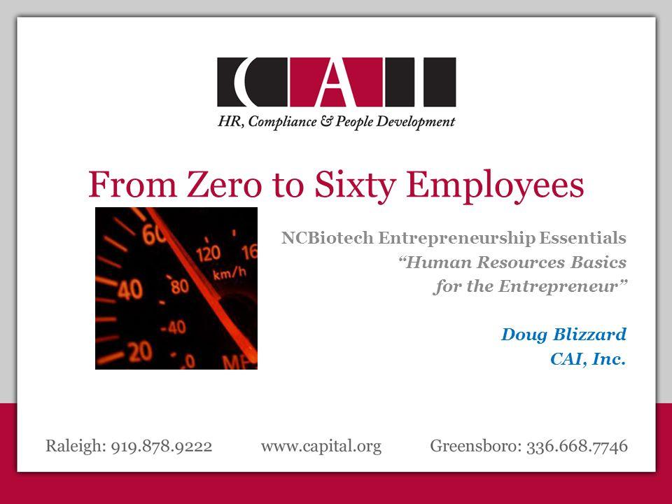 From Zero to Sixty Employees NCBiotech Entrepreneurship Essentials Human Resources Basics for the Entrepreneur Doug Blizzard CAI, Inc.