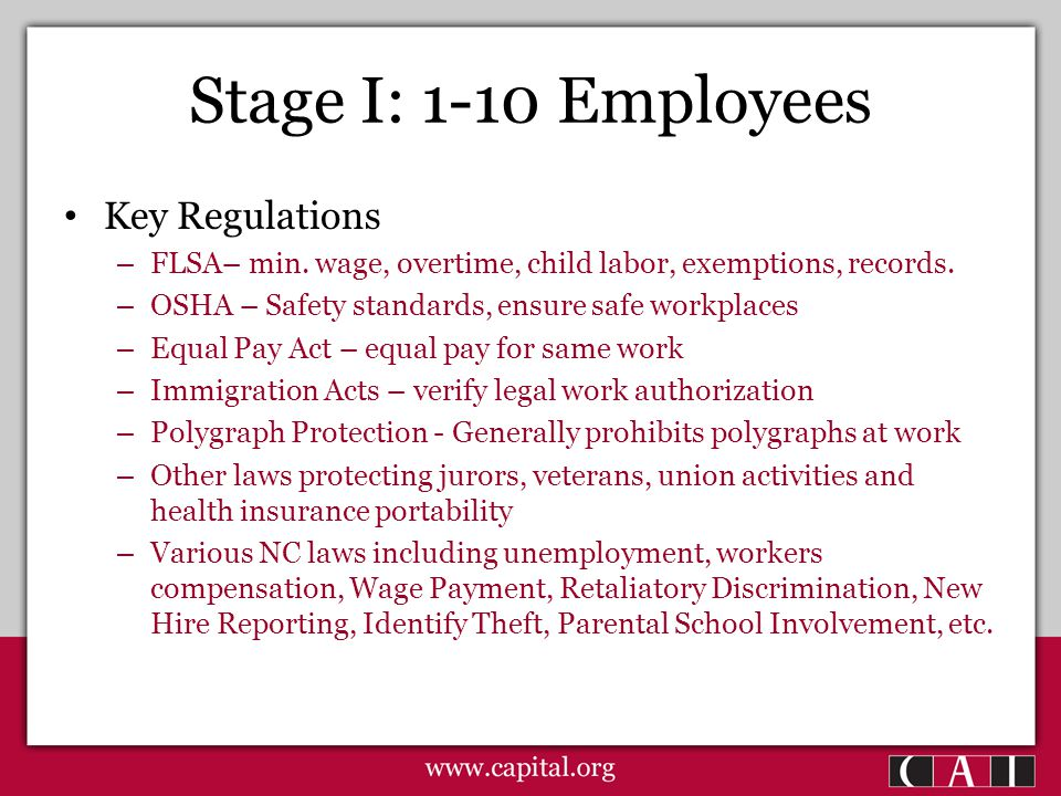 Stage I: 1-10 Employees Key Regulations – FLSA– min. wage, overtime, child labor, exemptions, records. – OSHA – Safety standards, ensure safe workplac