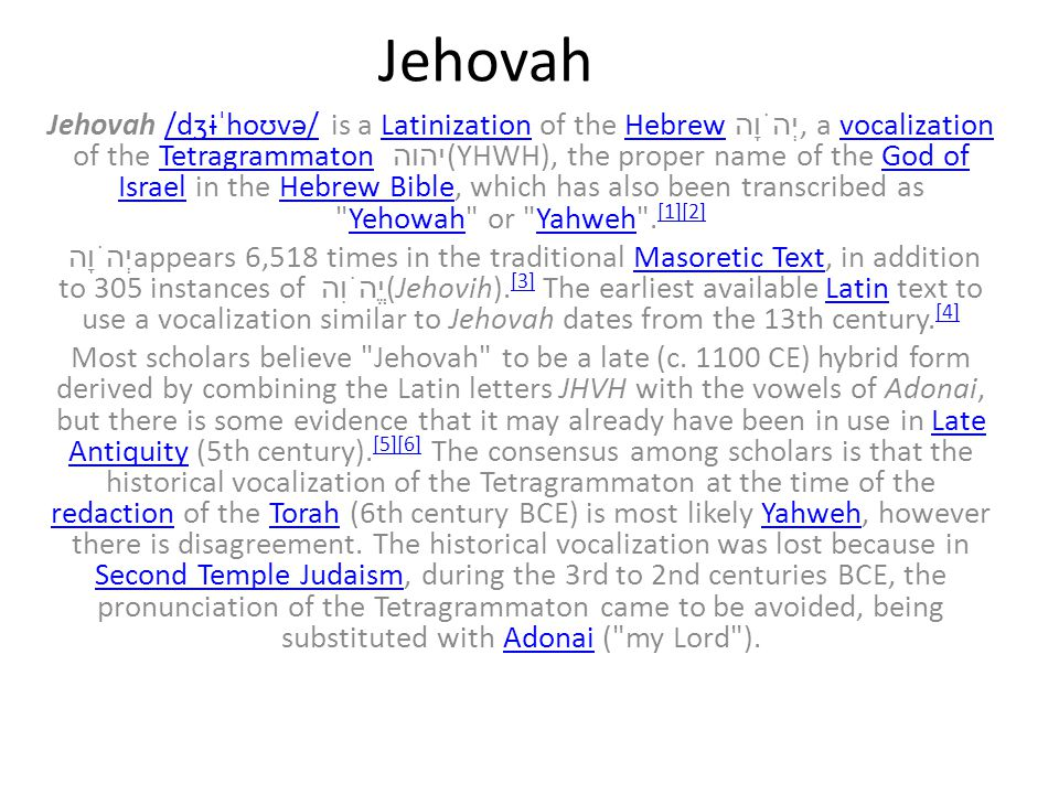 Jehovah Jehovah /dʒɨˈhoʊvə/ is a Latinization of the Hebrew יְהֹוָה, a vocalization of the Tetragrammaton יהוה (YHWH), the proper name of the God of Israel in the Hebrew Bible, which has also been transcribed as Yehowah or Yahweh .