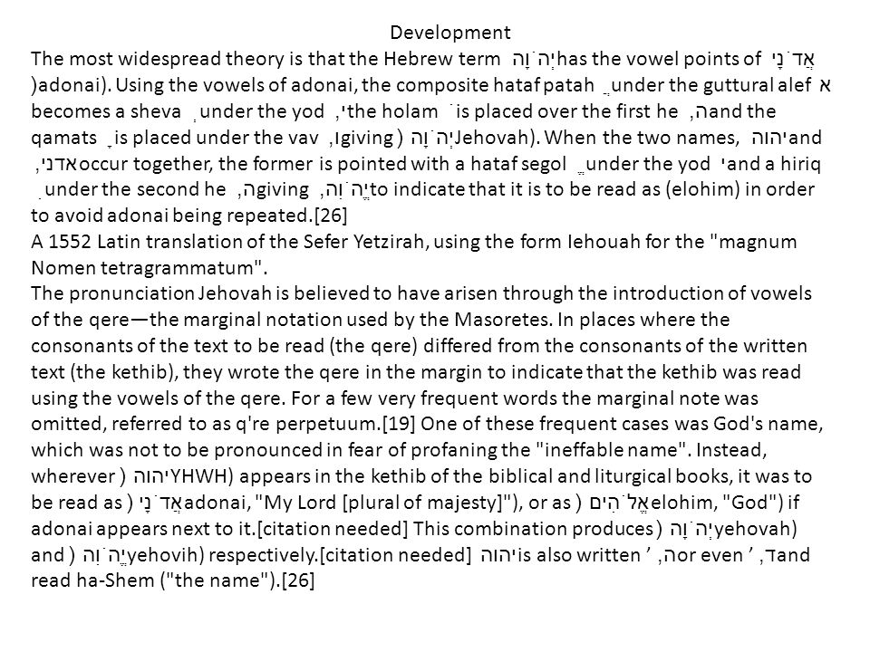 Development The most widespread theory is that the Hebrew term יְהֹוָה has the vowel points of אֲדֹנָי (adonai).