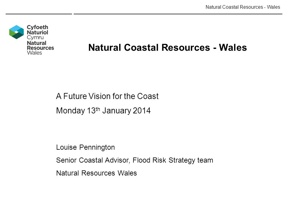 Natural Coastal Resources - Wales A Future Vision for the Coast Monday 13 th January 2014 Louise Pennington Senior Coastal Advisor, Flood Risk Strategy team Natural Resources Wales Natural Coastal Resources - Wales