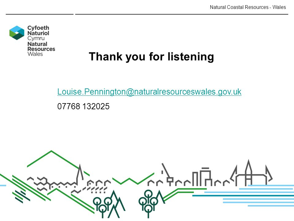 Thank you for listening Louise.Pennington@naturalresourceswales.gov.uk 07768 132025 Natural Coastal Resources - Wales