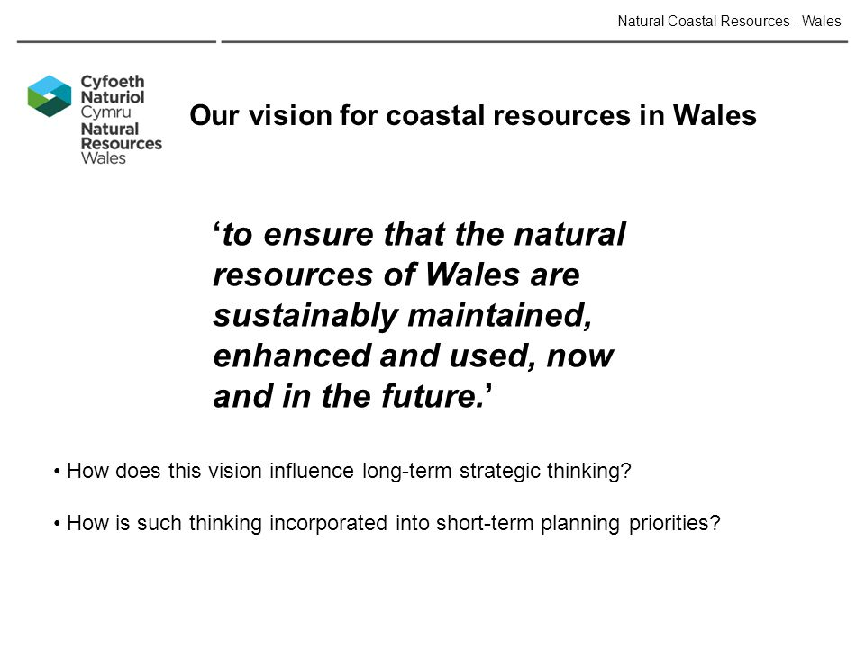 Natural Coastal Resources - Wales 'to ensure that the natural resources of Wales are sustainably maintained, enhanced and used, now and in the future.' Our vision for coastal resources in Wales How does this vision influence long-term strategic thinking.