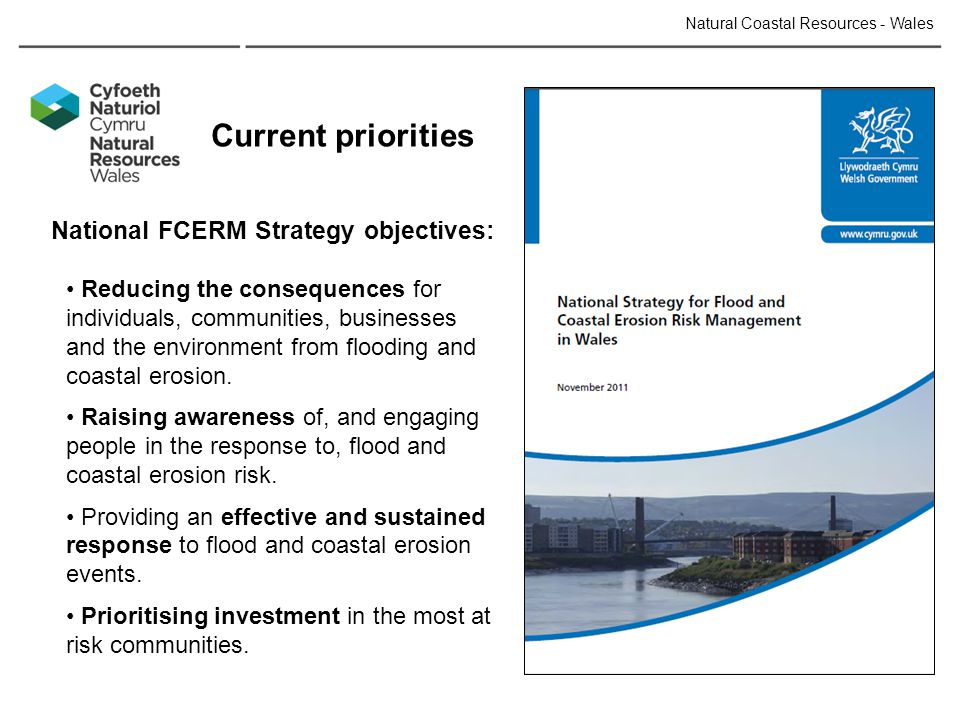 Current priorities National FCERM Strategy objectives: Reducing the consequences for individuals, communities, businesses and the environment from flooding and coastal erosion.