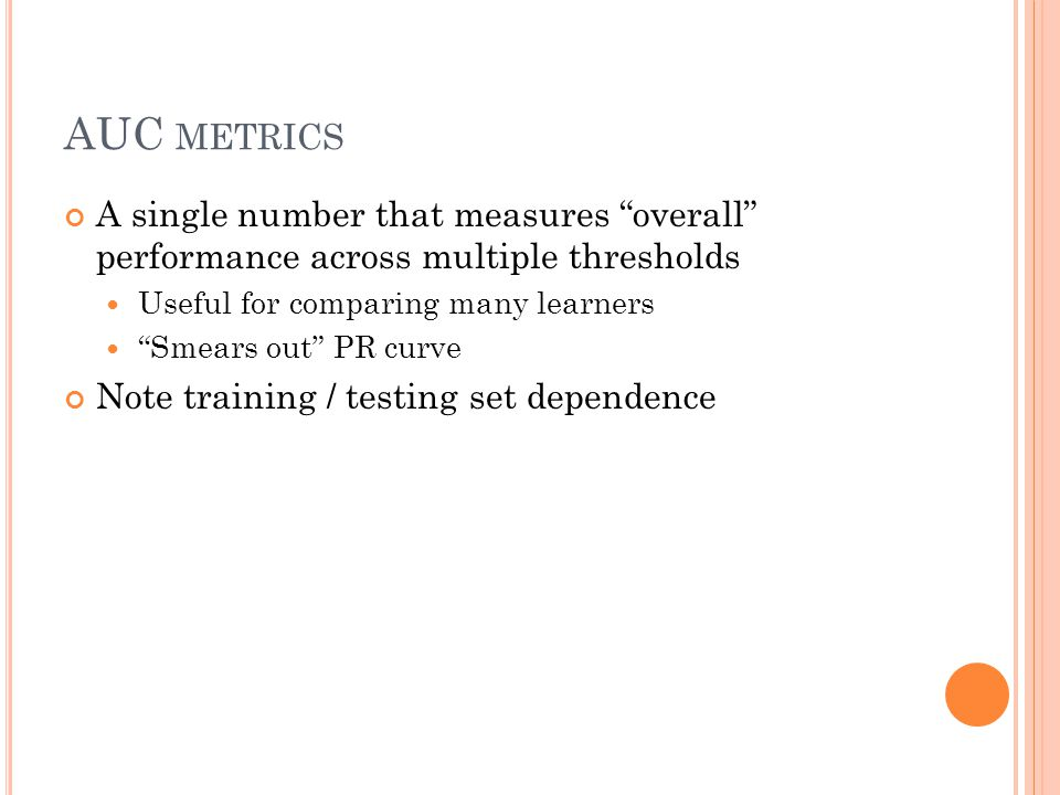 AUC METRICS A single number that measures overall performance across multiple thresholds Useful for comparing many learners Smears out PR curve Note training / testing set dependence