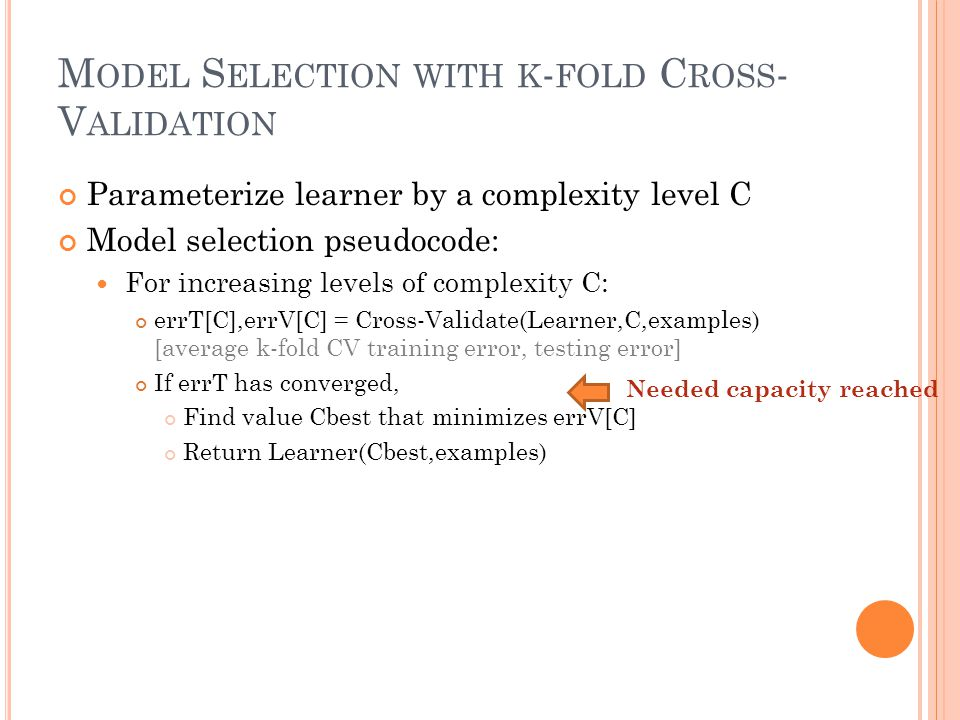M ODEL S ELECTION WITH K - FOLD C ROSS - V ALIDATION Parameterize learner by a complexity level C Model selection pseudocode: For increasing levels of