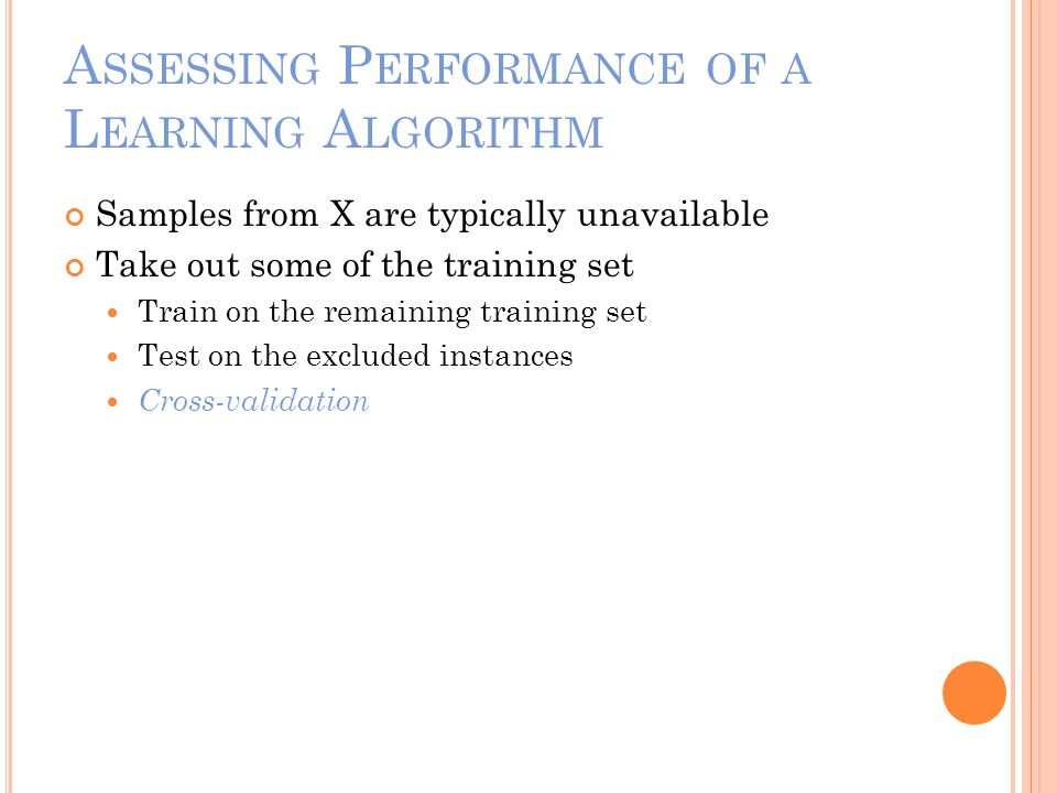 A SSESSING P ERFORMANCE OF A L EARNING A LGORITHM Samples from X are typically unavailable Take out some of the training set Train on the remaining training set Test on the excluded instances Cross-validation