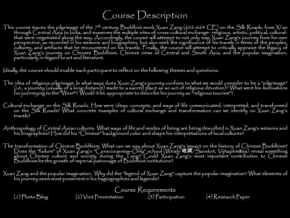 Course Description This course traces the pilgrimage of the 7 th century Buddhist monk Xuan Zang (602-664 CE) on the Silk Roads, from Xi'an through Central Asia to India, and examines the multiple sites of cross-cultural exchange- religious, artistic, political, cultural- that were negotiated along the way.