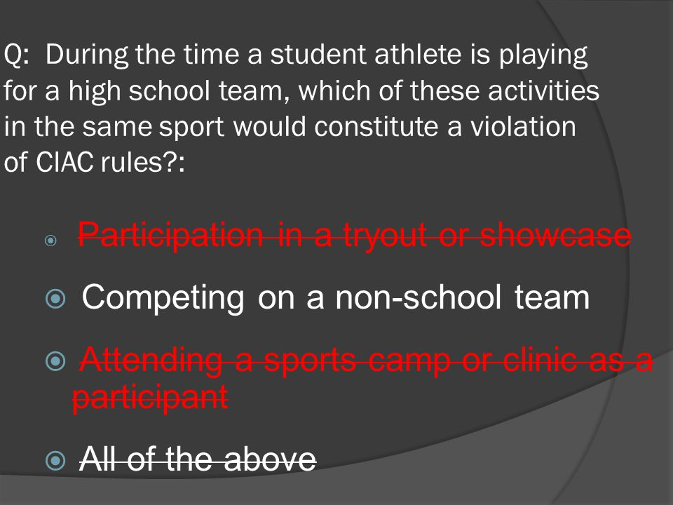 Q: During the time a student athlete is playing for a high school team, which of these activities in the same sport would constitute a violation of CIAC rules :  Participation in a tryout or showcase  Competing on a non-school team  Attending a sports camp or clinic as a participant  All of the above